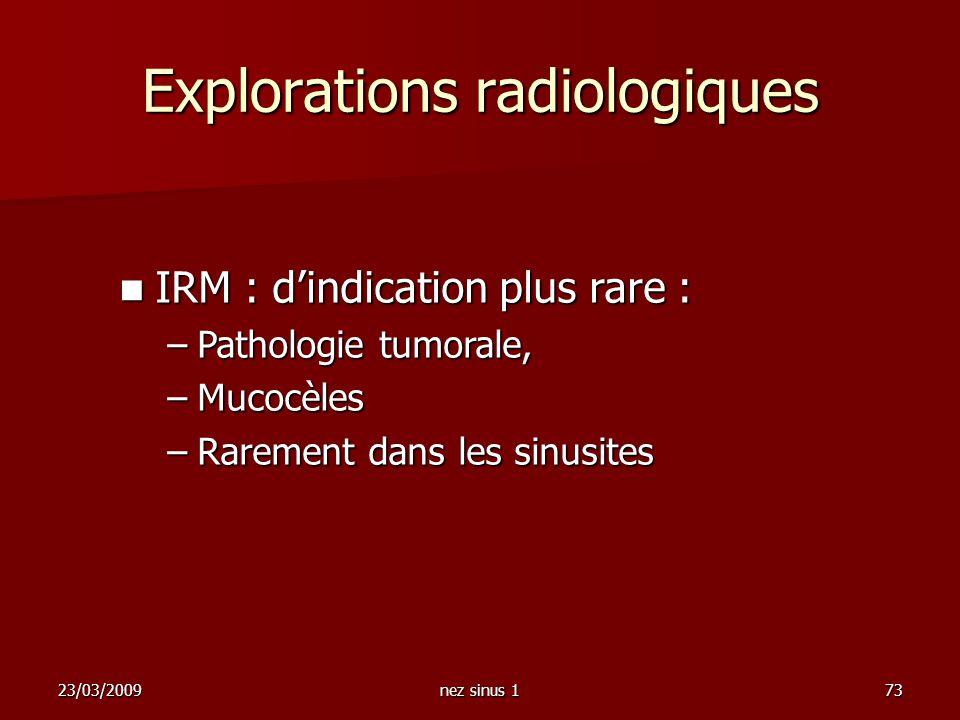 23/03/2009nez sinus 173 IRM : dindication plus rare : IRM : dindication plus rare : –Pathologie tumorale, –Mucocèles –Rarement dans les sinusites Expl