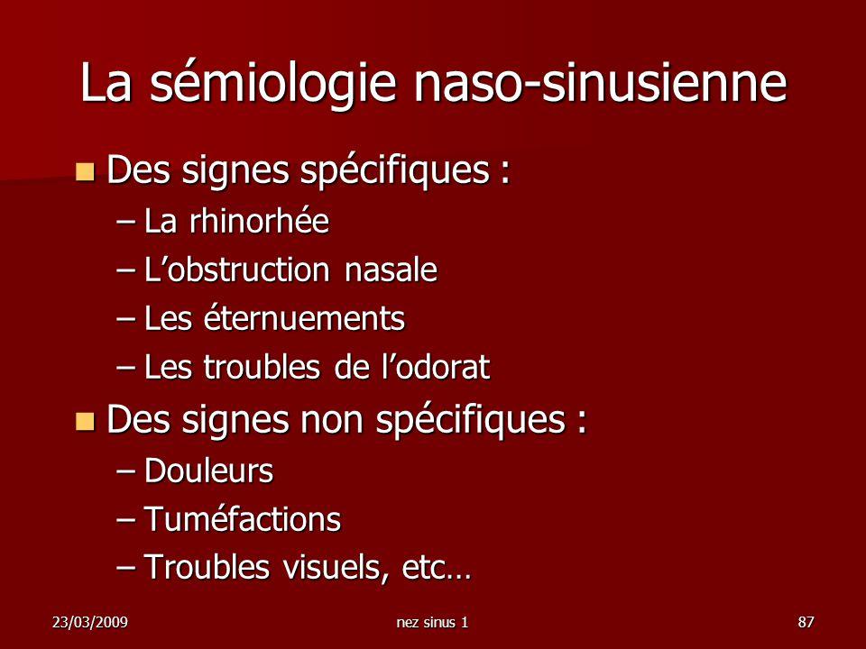 23/03/2009nez sinus 187 La sémiologie naso-sinusienne Des signes spécifiques : Des signes spécifiques : –La rhinorhée –Lobstruction nasale –Les éternu