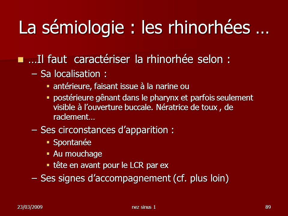 23/03/2009nez sinus 189 La sémiologie : les rhinorhées … …Il faut caractériser la rhinorhée selon : …Il faut caractériser la rhinorhée selon : –Sa loc