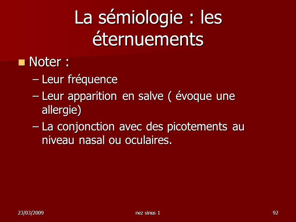 23/03/2009nez sinus 192 La sémiologie : les éternuements Noter : Noter : –Leur fréquence –Leur apparition en salve ( évoque une allergie) –La conjonct