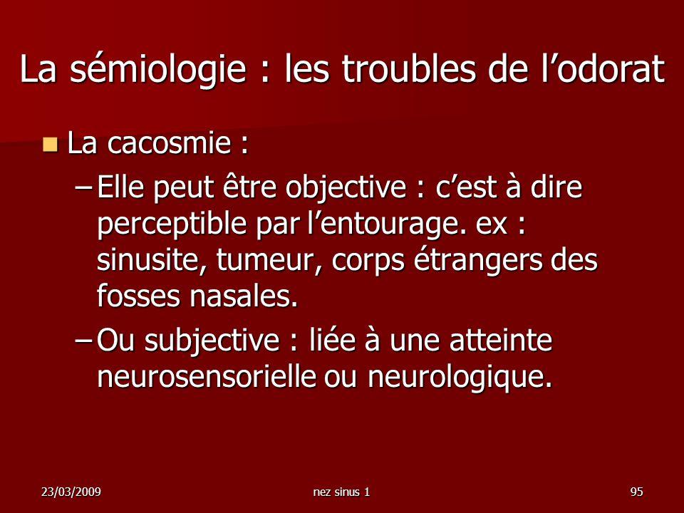 23/03/2009nez sinus 195 La cacosmie : La cacosmie : –Elle peut être objective : cest à dire perceptible par lentourage. ex : sinusite, tumeur, corps é