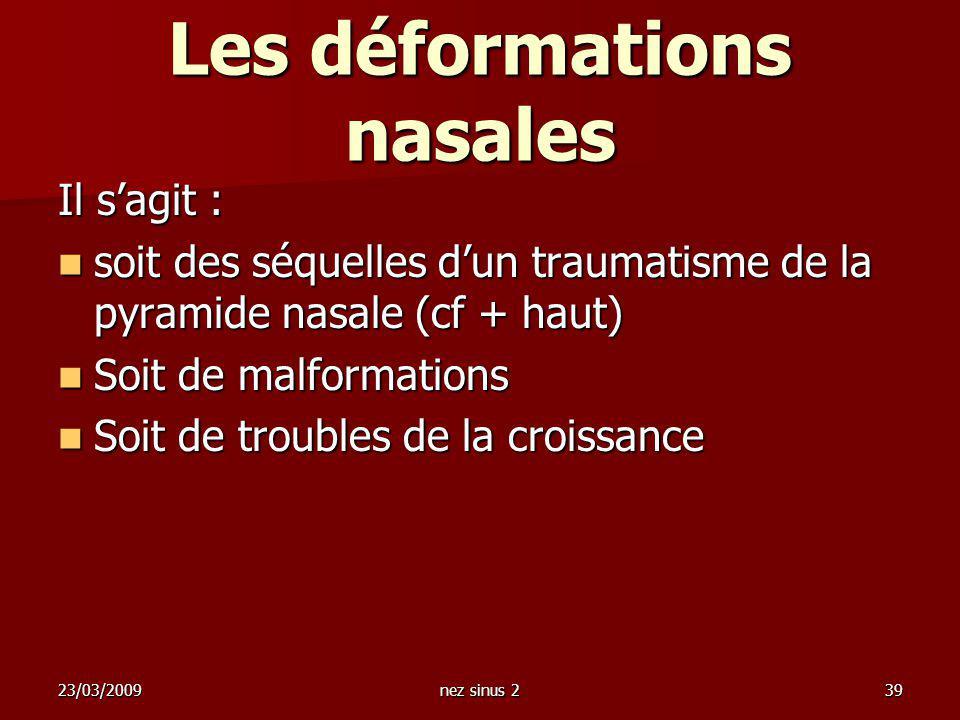 23/03/2009nez sinus 239 Les déformations nasales Il sagit : soit des séquelles dun traumatisme de la pyramide nasale (cf + haut) soit des séquelles du