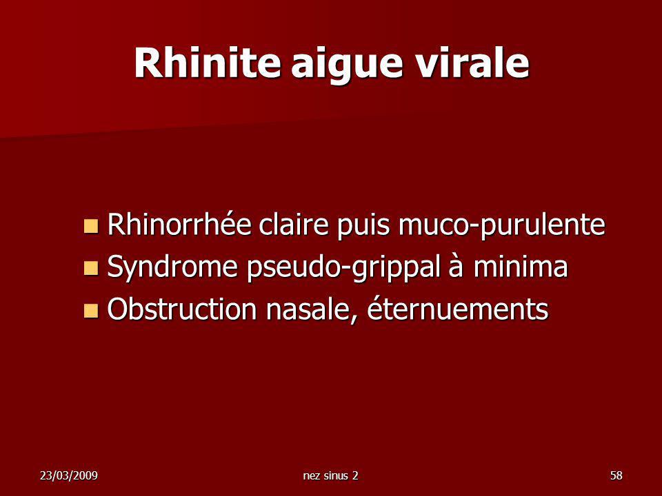 23/03/2009nez sinus 258 Rhinorrhée claire puis muco-purulente Rhinorrhée claire puis muco-purulente Syndrome pseudo-grippal à minima Syndrome pseudo-g