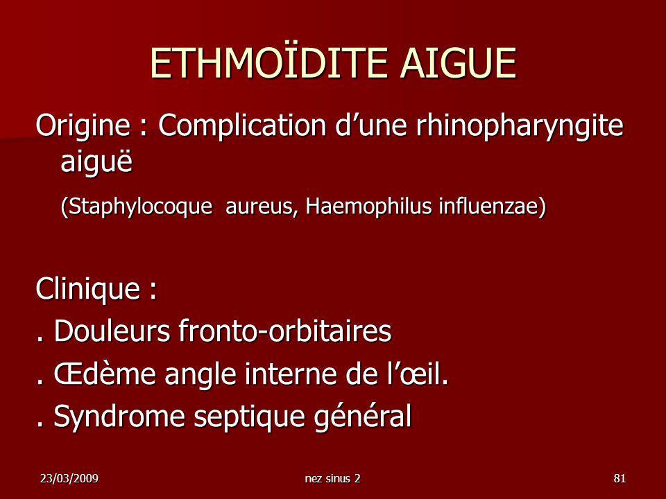 23/03/2009nez sinus 281 Origine : Complication dune rhinopharyngite aiguë (Staphylocoque aureus, Haemophilus influenzae) Clinique :. Douleurs fronto-o
