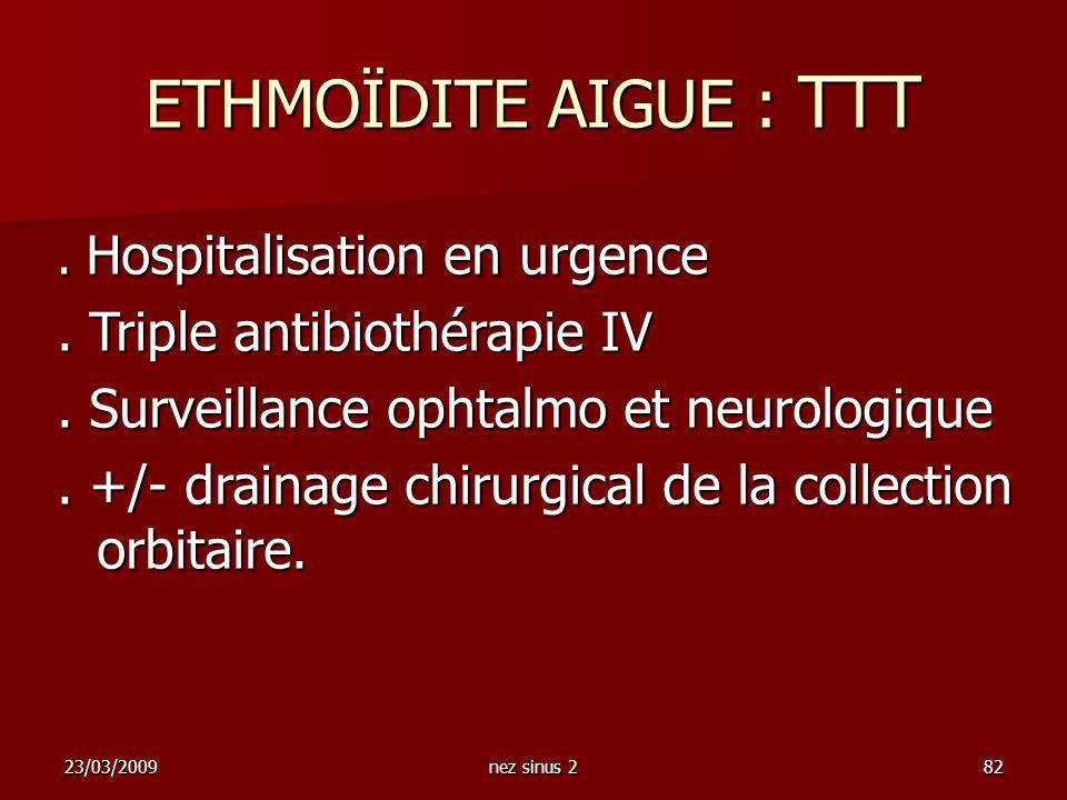 23/03/2009nez sinus 282. Hospitalisation en urgence. Triple antibiothérapie IV. Surveillance ophtalmo et neurologique. +/- drainage chirurgical de la