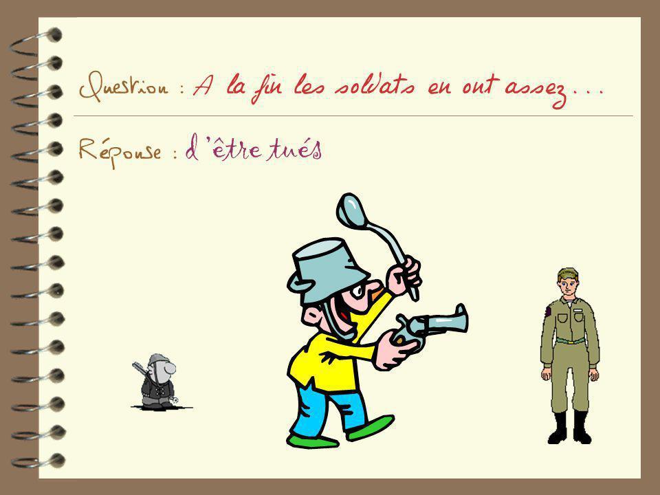 Question : A la fin les soldats en ont assez... Réponse : d être tués