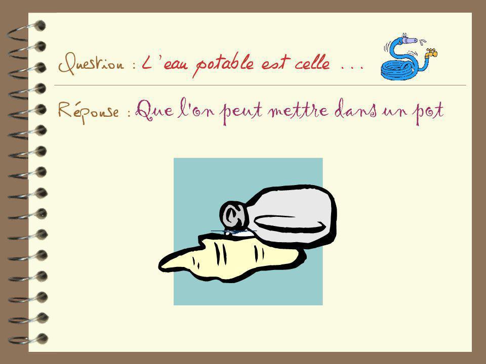 Question : L'eau potable est celle... Réponse : Que l'on peut mettre dans un pot