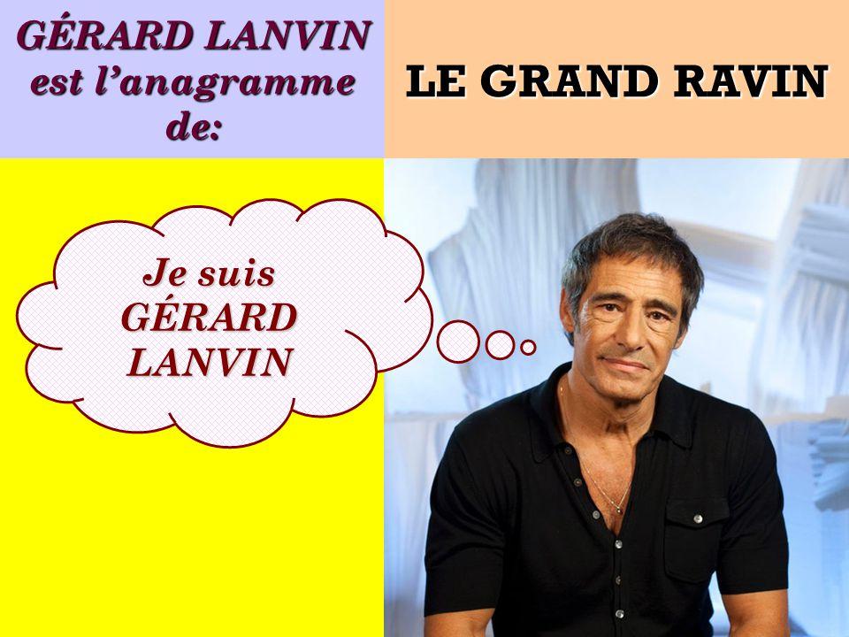 GÉRARD LANVIN est lanagramme de: Je suis GÉRARD LANVIN LE GRAND RAVIN