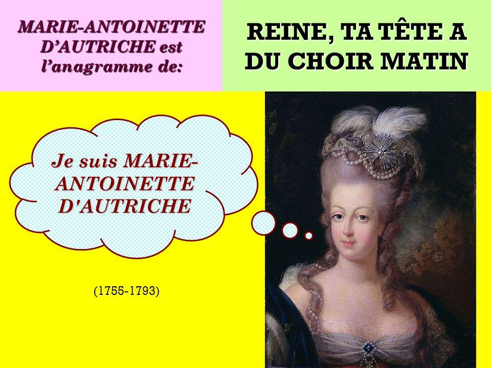 Quel est lanagramme de: Je suis une reine de France ! REINE, TA TÊTE A DU CHOIR MATIN (1755-1793)
