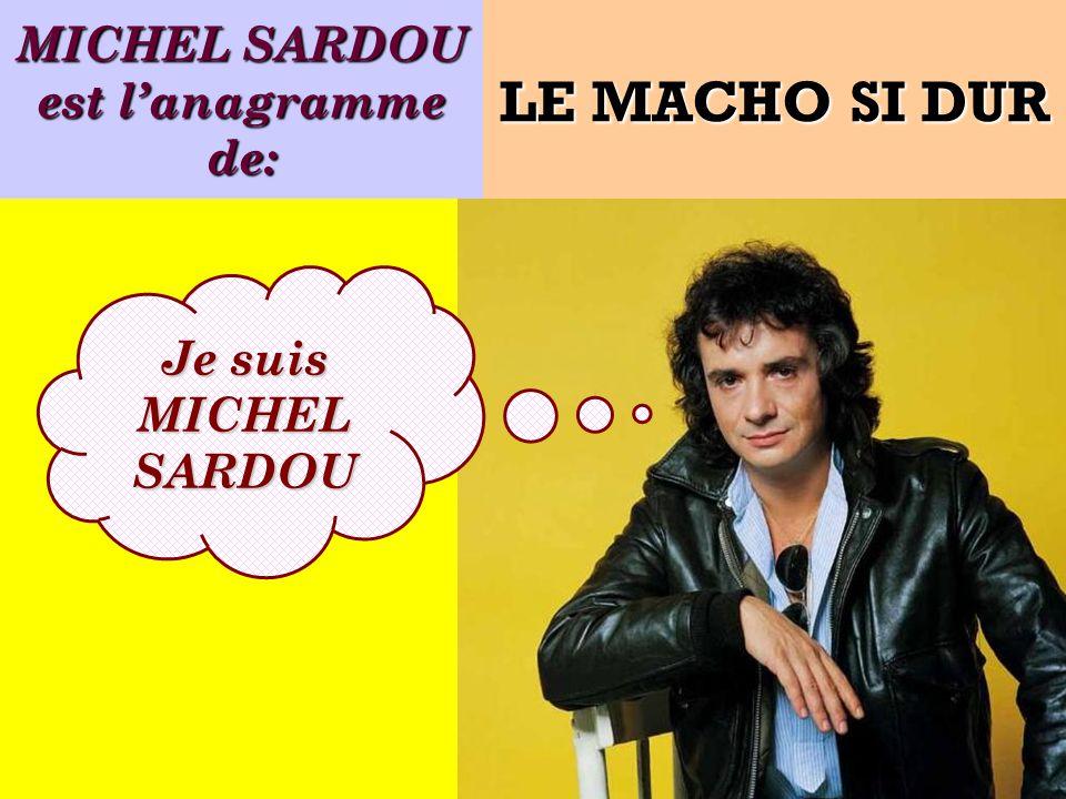 MICHEL SARDOU est lanagramme de: Je suis MICHEL SARDOU LE MACHO SI DUR