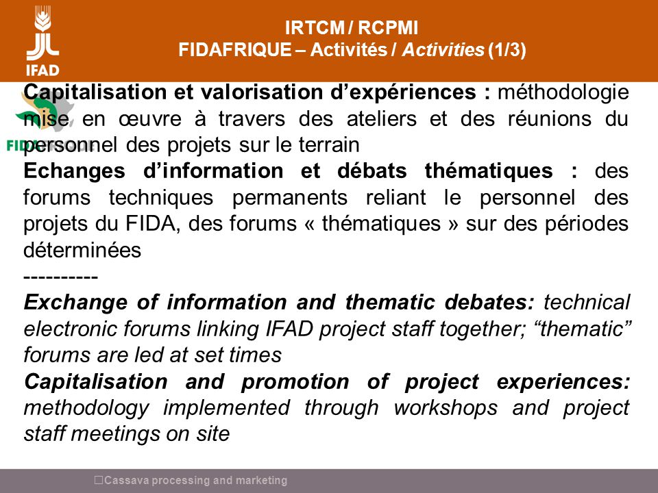 Cassava processing and marketing IRTCM / RCPMI FIDAFRIQUE – Activités / Activities (1/3) Capitalisation et valorisation dexpériences : méthodologie mise en œuvre à travers des ateliers et des réunions du personnel des projets sur le terrain Echanges dinformation et débats thématiques : des forums techniques permanents reliant le personnel des projets du FIDA, des forums « thématiques » sur des périodes déterminées ---------- Exchange of information and thematic debates: technical electronic forums linking IFAD project staff together; thematic forums are led at set times Capitalisation and promotion of project experiences: methodology implemented through workshops and project staff meetings on site