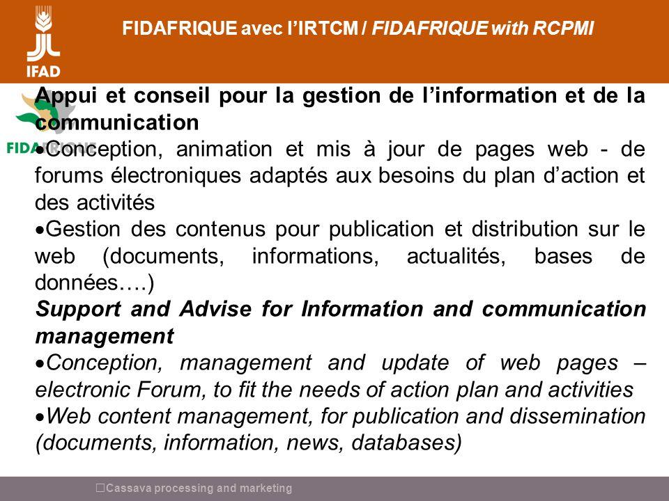 Cassava processing and marketing FIDAFRIQUE avec lIRTCM / FIDAFRIQUE with RCPMI Pages web IRTCM --- RCPMI web pages http://cassava.fidafrique.net Page daccueil : résumé du plan daction de lIRTCM Activités : le résumé de celles prévues dans le plan daction Actualités : annonces dateliers, de publications, dactivités (celles de IRTCM et celles dautres organisations travaillant sur les mêmes sujets) ----------- Home page: summary of RCPMI work plan Activities: summary of those planed in action plan News: announcements of workshops, publications, activities (from RCPMI and from other organisations involved on same issues)