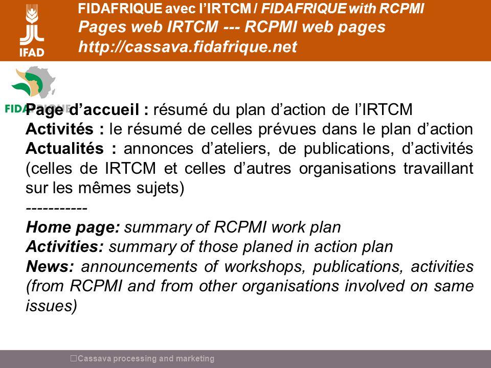 Cassava processing and marketing FIDAFRIQUE avec lIRTCM / FIDAFRIQUE with RCPMI Pages web IRTCM --- RCPMI web pages http://cassava.fidafrique.net Ressources documentaires R&T + Marchés et compétitivités (approche filières et SIM) : commentaires sur des sites web, des bases de données en lignes, des documents à télécharger Actuellement : 25 sources présentées, 13 en français - 12 en anglais + tout les documents présentés à latelier de démarrage de lInitiative – (Accra mars 2006) -------- Information sources about R&T + market and competitiveness (Market chain approach and MIS): comments about web sites, online databases, documents to download.