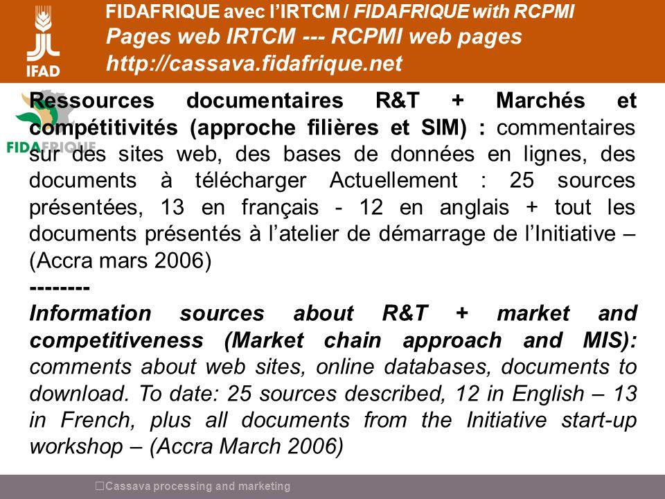 Cassava processing and marketing FIDAFRIQUE avec lIRTCM / FIDAFRIQUE with RCPMI Pages web IRTCM --- RCPMI web pages http://cassava.fidafrique.net Forum IRTCM = Liste de diffusion [Cassava] : Actuellement 170 inscrits : participants atelier Accra 2007 + des personnes ajoutées par IRTCM et Fidafrique.