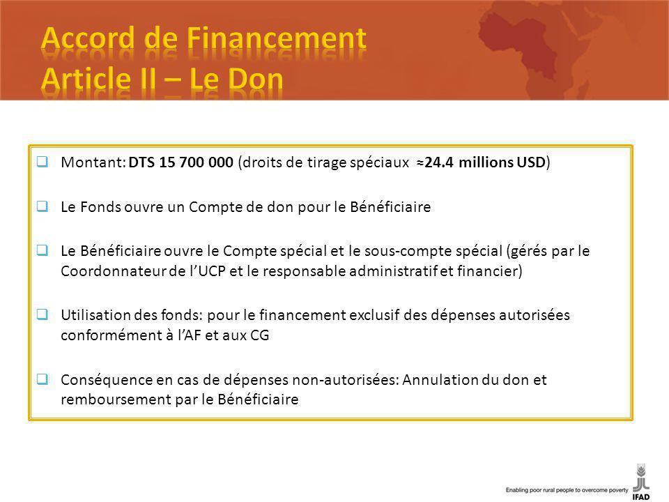 Montant: DTS 15 700 000 (droits de tirage spéciaux 24.4 millions USD) Le Fonds ouvre un Compte de don pour le Bénéficiaire Le Bénéficiaire ouvre le Compte spécial et le sous-compte spécial (gérés par le Coordonnateur de lUCP et le responsable administratif et financier) Utilisation des fonds: pour le financement exclusif des dépenses autorisées conformément à lAF et aux CG Conséquence en cas de dépenses non-autorisées: Annulation du don et remboursement par le Bénéficiaire