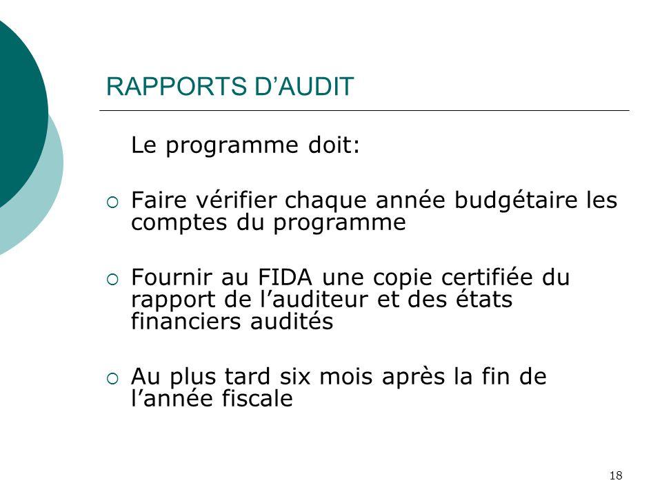 18 RAPPORTS DAUDIT Le programme doit: Faire vérifier chaque année budgétaire les comptes du programme Fournir au FIDA une copie certifiée du rapport de lauditeur et des états financiers audités Au plus tard six mois après la fin de lannée fiscale