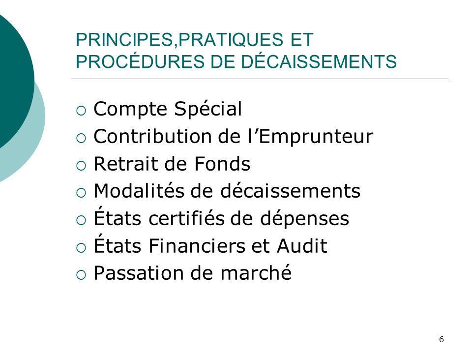 6 PRINCIPES,PRATIQUES ET PROCÉDURES DE DÉCAISSEMENTS Compte Spécial Contribution de lEmprunteur Retrait de Fonds Modalités de décaissements États certifiés de dépenses États Financiers et Audit Passation de marché