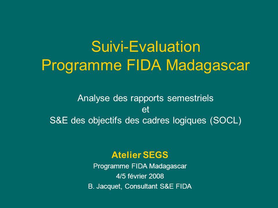 Suivi-Evaluation Programme FIDA Madagascar Analyse des rapports semestriels et S&E des objectifs des cadres logiques (SOCL) Atelier SEGS Programme FIDA Madagascar 4/5 février 2008 B.