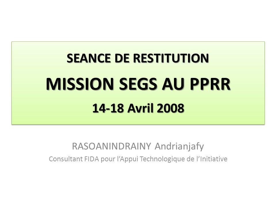 SEANCE DE RESTITUTION MISSION SEGS AU PPRR 14-18 Avril 2008 RASOANINDRAINY Andrianjafy Consultant FIDA pour lAppui Technologique de lInitiative