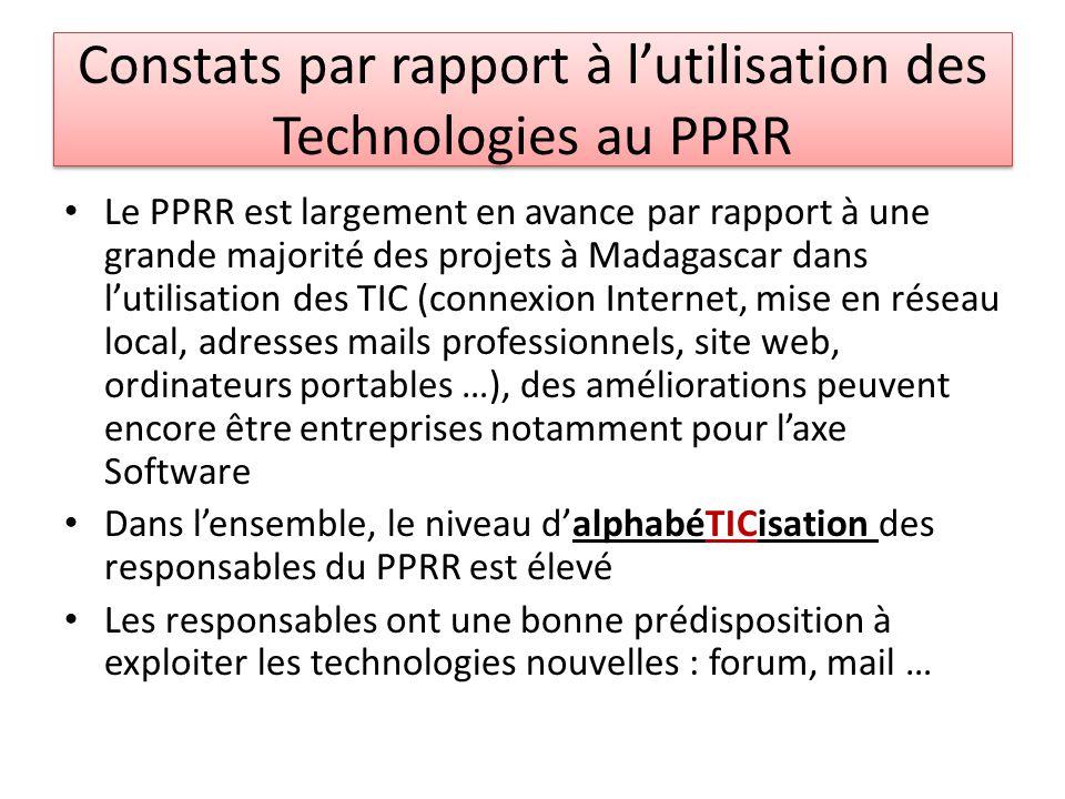 Constats par rapport à lutilisation des Technologies au PPRR Le PPRR est largement en avance par rapport à une grande majorité des projets à Madagascar dans lutilisation des TIC (connexion Internet, mise en réseau local, adresses mails professionnels, site web, ordinateurs portables …), des améliorations peuvent encore être entreprises notamment pour laxe Software Dans lensemble, le niveau dalphabéTICisation des responsables du PPRR est élevé Les responsables ont une bonne prédisposition à exploiter les technologies nouvelles : forum, mail …