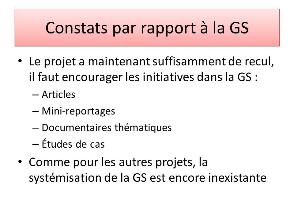 Constats par rapport à la GS Le projet a maintenant suffisamment de recul, il faut encourager les initiatives dans la GS : – Articles – Mini-reportages – Documentaires thématiques – Études de cas Comme pour les autres projets, la systémisation de la GS est encore inexistante