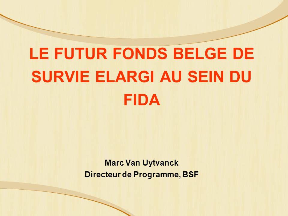 LE FUTUR FONDS BELGE DE SURVIE ELARGI AU SEIN DU FIDA Marc Van Uytvanck Directeur de Programme, BSF