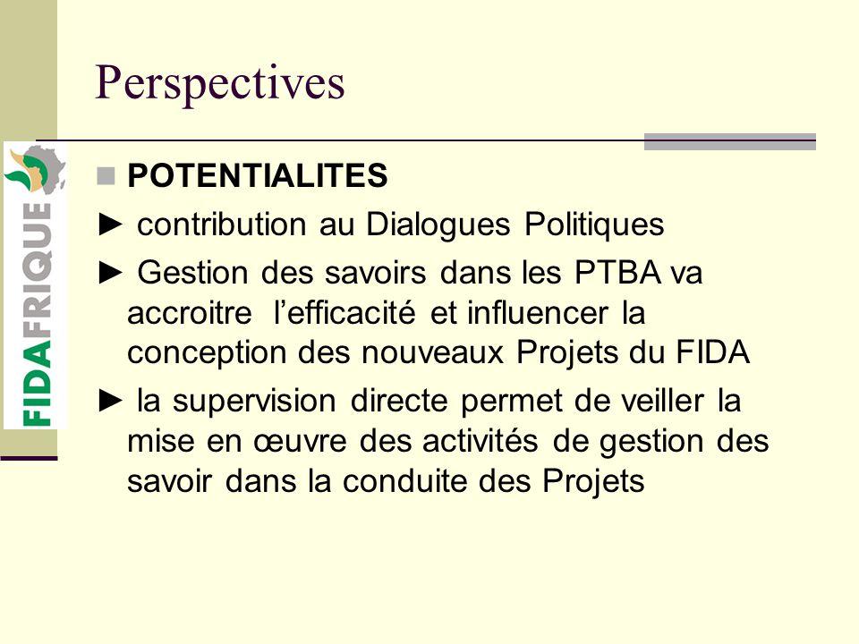 Perspectives POTENTIALITES contribution au Dialogues Politiques Gestion des savoirs dans les PTBA va accroitre lefficacité et influencer la conception des nouveaux Projets du FIDA la supervision directe permet de veiller la mise en œuvre des activités de gestion des savoir dans la conduite des Projets