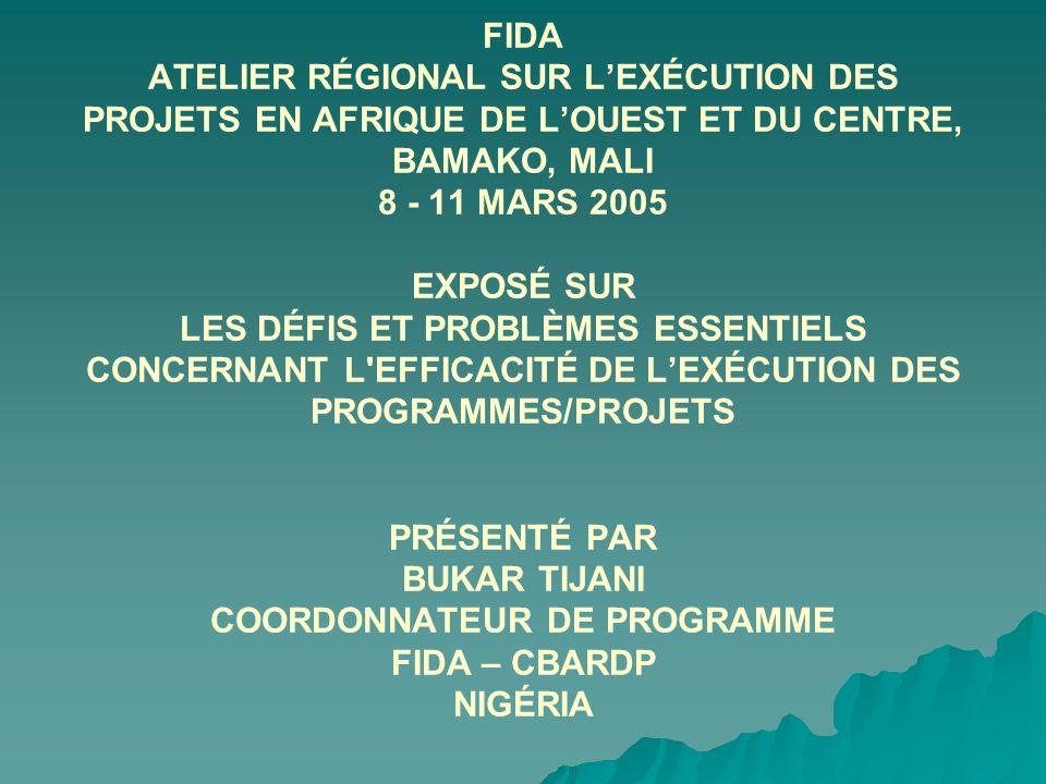 FIDA ATELIER RÉGIONAL SUR LEXÉCUTION DES PROJETS EN AFRIQUE DE LOUEST ET DU CENTRE, BAMAKO, MALI 8 - 11 MARS 2005 EXPOSÉ SUR LES DÉFIS ET PROBLÈMES ESSENTIELS CONCERNANT L EFFICACITÉ DE LEXÉCUTION DES PROGRAMMES/PROJETS PRÉSENTÉ PAR BUKAR TIJANI COORDONNATEUR DE PROGRAMME FIDA – CBARDP NIGÉRIA