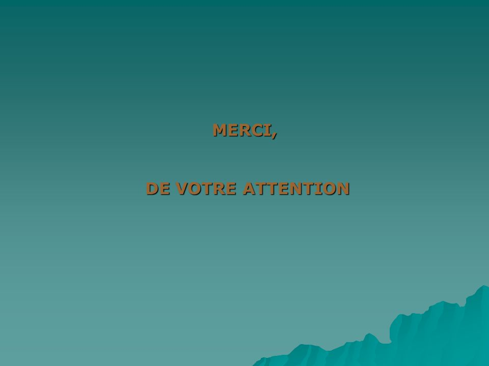 MERCI, DE VOTRE ATTENTION DE VOTRE ATTENTION