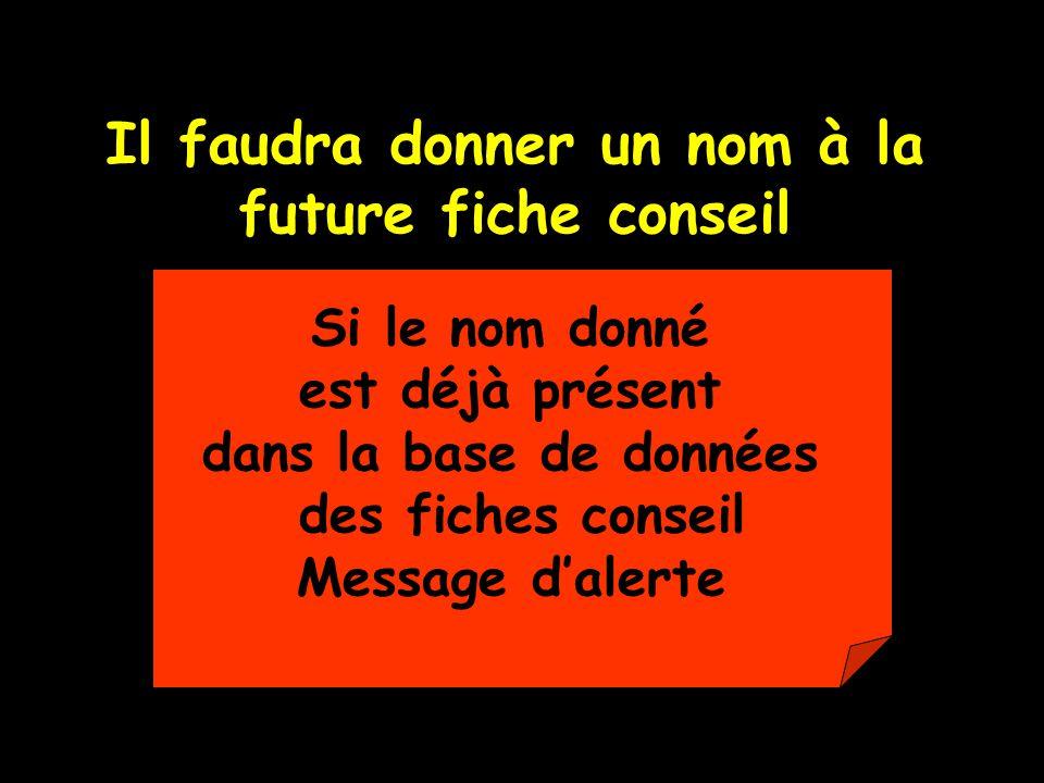 Il faudra donner un nom à la future fiche conseil Si le nom donné est déjà présent dans la base de données des fiches conseil Message dalerte