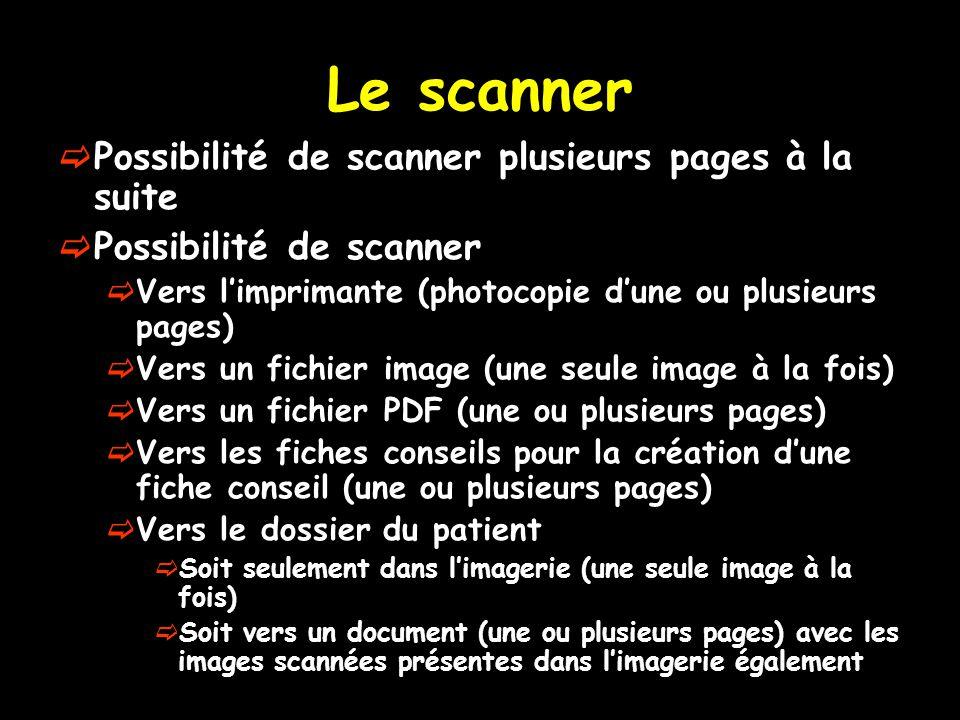 Le scanner Possibilité de scanner plusieurs pages à la suite Possibilité de scanner Vers limprimante (photocopie dune ou plusieurs pages) Vers un fichier image (une seule image à la fois) Vers un fichier PDF (une ou plusieurs pages) Vers les fiches conseils pour la création dune fiche conseil (une ou plusieurs pages) Vers le dossier du patient Soit seulement dans limagerie (une seule image à la fois) Soit vers un document (une ou plusieurs pages) avec les images scannées présentes dans limagerie également