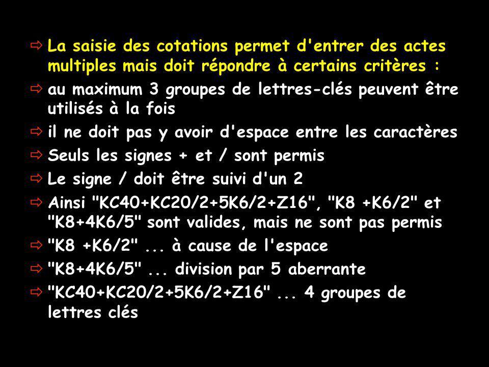 La saisie des cotations permet d entrer des actes multiples mais doit répondre à certains critères : au maximum 3 groupes de lettres-clés peuvent être utilisés à la fois il ne doit pas y avoir d espace entre les caractères Seuls les signes + et / sont permis Le signe / doit être suivi d un 2 Ainsi KC40+KC20/2+5K6/2+Z16 , K8 +K6/2 et K8+4K6/5 sont valides, mais ne sont pas permis K8 +K6/2 ...
