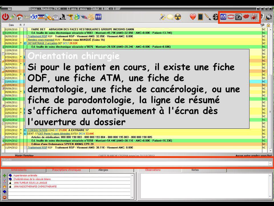 Orientation chirurgie Si pour le patient en cours, il existe une fiche ODF, une fiche ATM, une fiche de dermatologie, une fiche de cancérologie, ou une fiche de parodontologie, la ligne de résumé s affichera automatiquement à l écran dès l ouverture du dossier