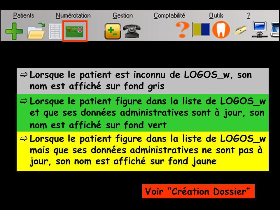 Lorsque le patient est inconnu de LOGOS_w, son nom est affiché sur fond gris Lorsque le patient figure dans la liste de LOGOS_w et que ses données administratives sont à jour, son nom est affiché sur fond vert Lorsque le patient figure dans la liste de LOGOS_w mais que ses données administratives ne sont pas à jour, son nom est affiché sur fond jaune Voir Création Dossier