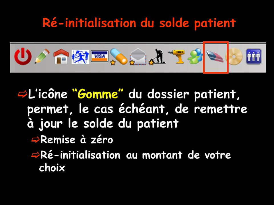 Licône Gomme du dossier patient, permet, le cas échéant, de remettre à jour le solde du patient Remise à zéro Ré-initialisation au montant de votre choix Ré-initialisation du solde patient