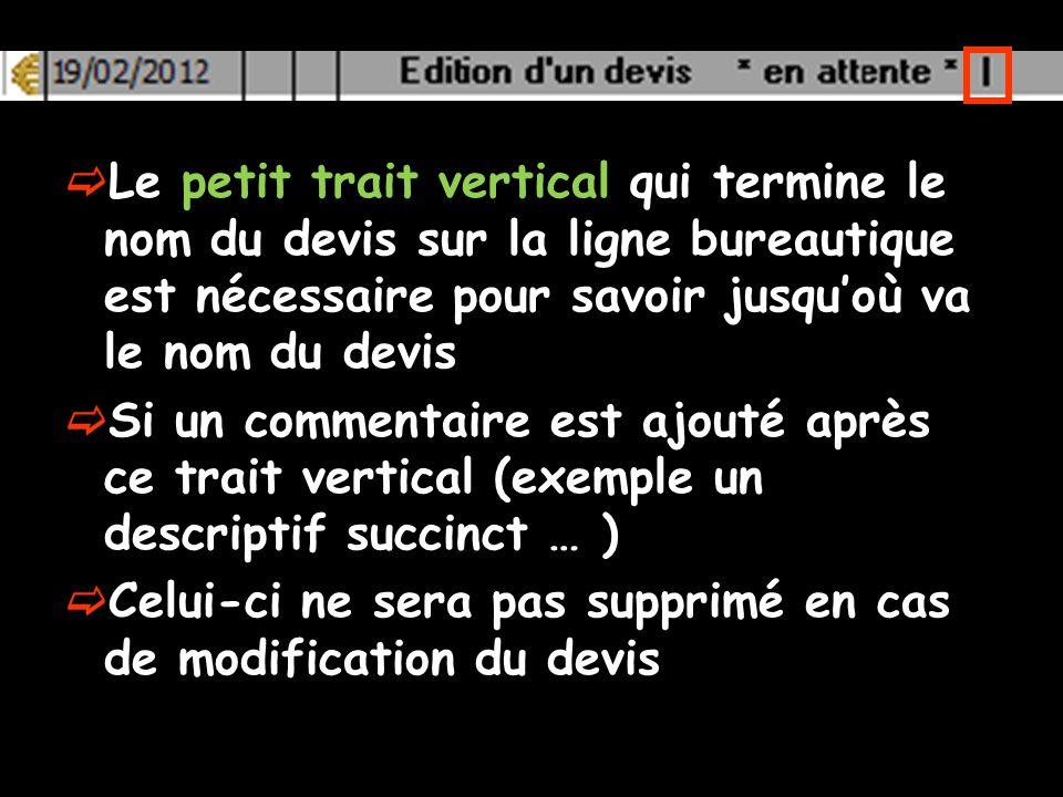 Le petit trait vertical qui termine le nom du devis sur la ligne bureautique est nécessaire pour savoir jusquoù va le nom du devis Si un commentaire est ajouté après ce trait vertical (exemple un descriptif succinct … ) Celui-ci ne sera pas supprimé en cas de modification du devis