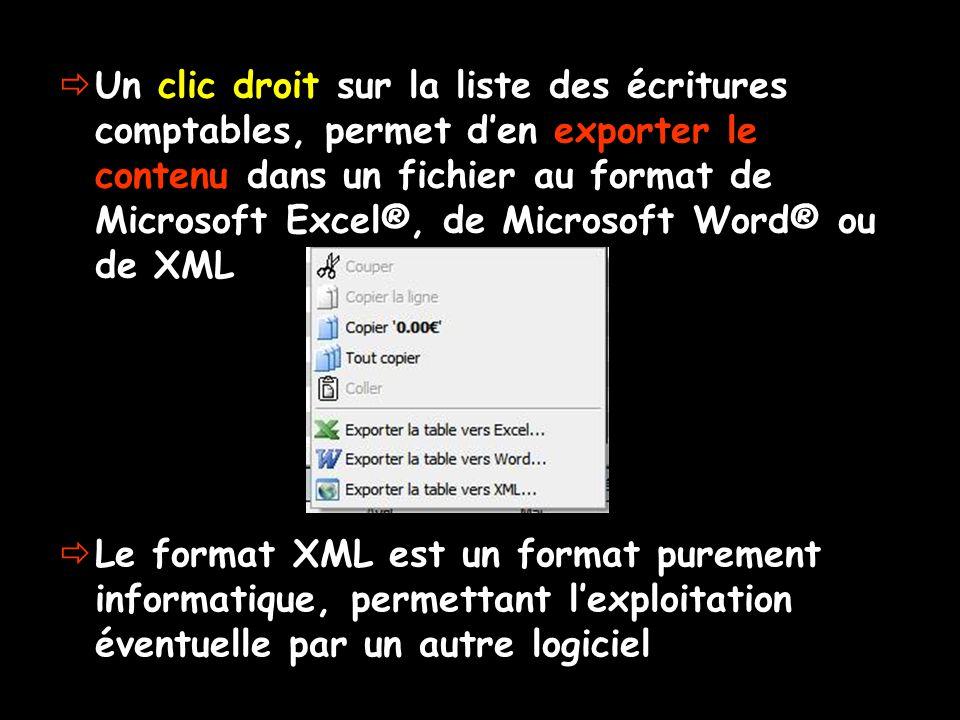 Un clic droit sur la liste des écritures comptables, permet den exporter le contenu dans un fichier au format de Microsoft Excel®, de Microsoft Word® ou de XML Le format XML est un format purement informatique, permettant lexploitation éventuelle par un autre logiciel