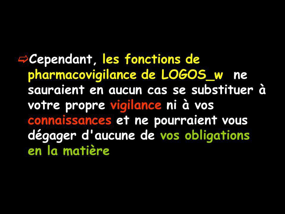 Cependant, les fonctions de pharmacovigilance de LOGOS_w ne sauraient en aucun cas se substituer à votre propre vigilance ni à vos connaissances et ne