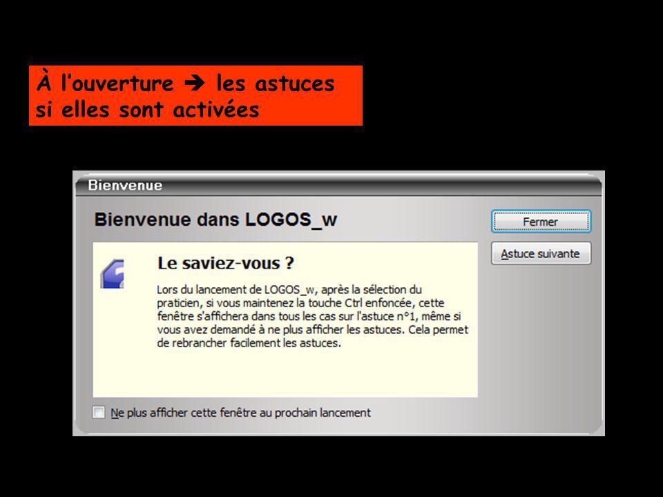Lors du lancement de LOGOS_w Après la sélection du praticien Touche Ctrl maintenue enfoncée, une fenêtre dastuces saffichera dans tous les cas sur lastuce n°1 et ce même si vous avez demandé à ne plus afficher les astuces Permet de rebrancher facilement les astuces