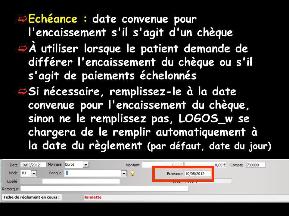 Echéance : date convenue pour l encaissement s il s agit d un chèque À utiliser lorsque le patient demande de différer l encaissement du chèque ou s il s agit de paiements échelonnés Si nécessaire, remplissez-le à la date convenue pour l encaissement du chèque, sinon ne le remplissez pas, LOGOS_w se chargera de le remplir automatiquement à la date du règlement (par défaut, date du jour)