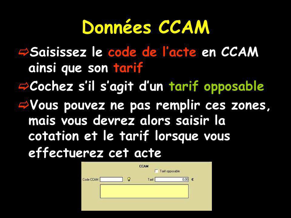 Données CCAM Saisissez le code de lacte en CCAM ainsi que son tarif Cochez sil sagit dun tarif opposable Vous pouvez ne pas remplir ces zones, mais vous devrez alors saisir la cotation et le tarif lorsque vous effectuerez cet acte