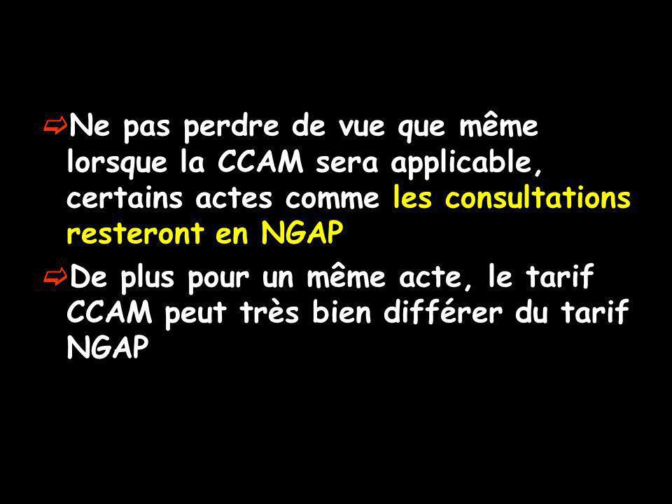 Ne pas perdre de vue que même lorsque la CCAM sera applicable, certains actes comme les consultations resteront en NGAP De plus pour un même acte, le tarif CCAM peut très bien différer du tarif NGAP