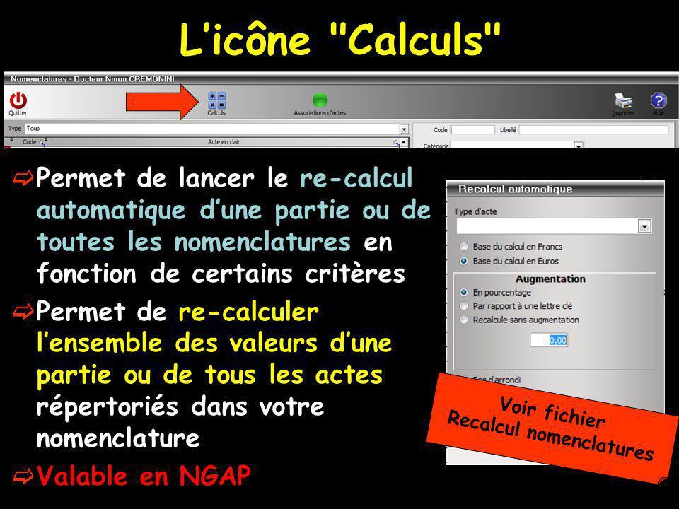Licône Calculs Permet de lancer le re-calcul automatique dune partie ou de toutes les nomenclatures en fonction de certains critères Permet de re-calculer lensemble des valeurs dune partie ou de tous les actes répertoriés dans votre nomenclature Valable en NGAP Voir fichier Recalcul nomenclatures