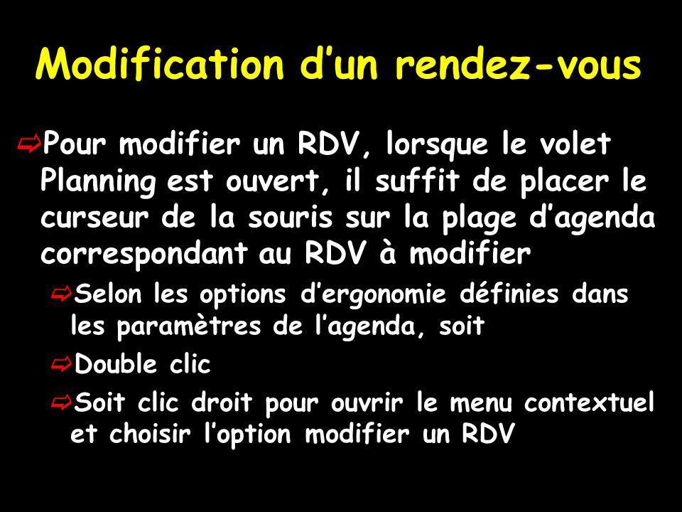 Modification dun rendez-vous Pour modifier un RDV, lorsque le volet Planning est ouvert, il suffit de placer le curseur de la souris sur la plage dagenda correspondant au RDV à modifier Selon les options dergonomie définies dans les paramètres de lagenda, soit Double clic Soit clic droit pour ouvrir le menu contextuel et choisir loption modifier un RDV