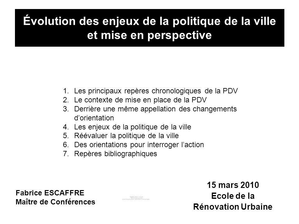 Évolution des enjeux de la politique de la ville et mise en perspective 15 mars 2010 Ecole de la Rénovation Urbaine Fabrice ESCAFFRE Maître de Confére