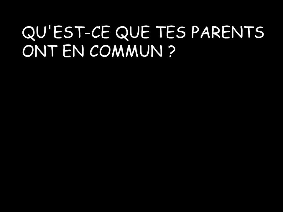 QU'EST-CE QUE TES PARENTS ONT EN COMMUN ?