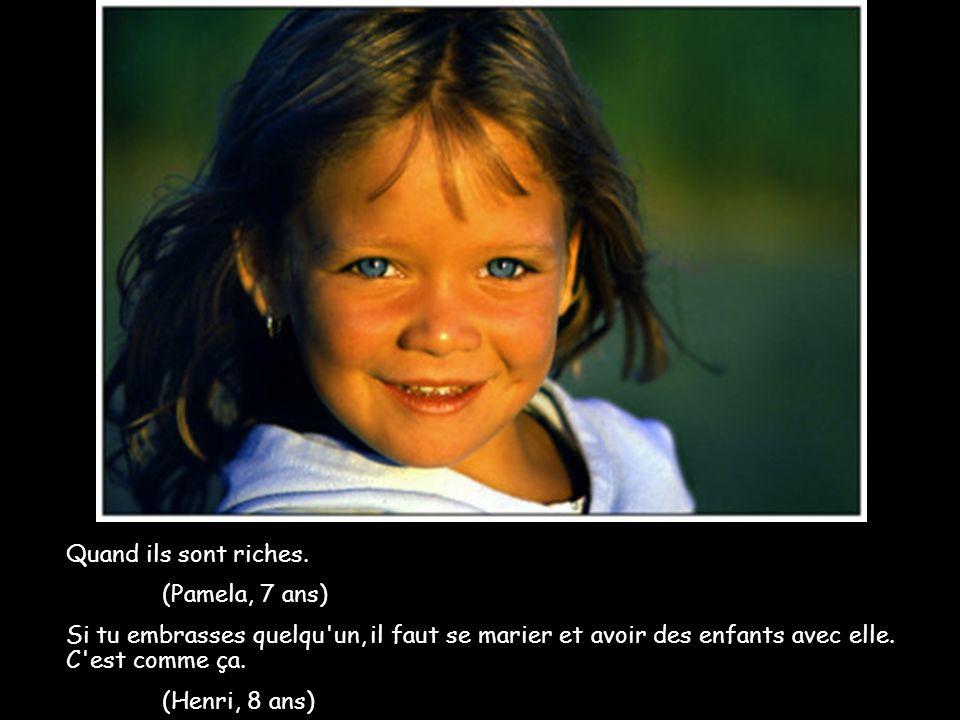 Quand ils sont riches. (Pamela, 7 ans) Si tu embrasses quelqu'un, il faut se marier et avoir des enfants avec elle. C'est comme ça. (Henri, 8 ans)