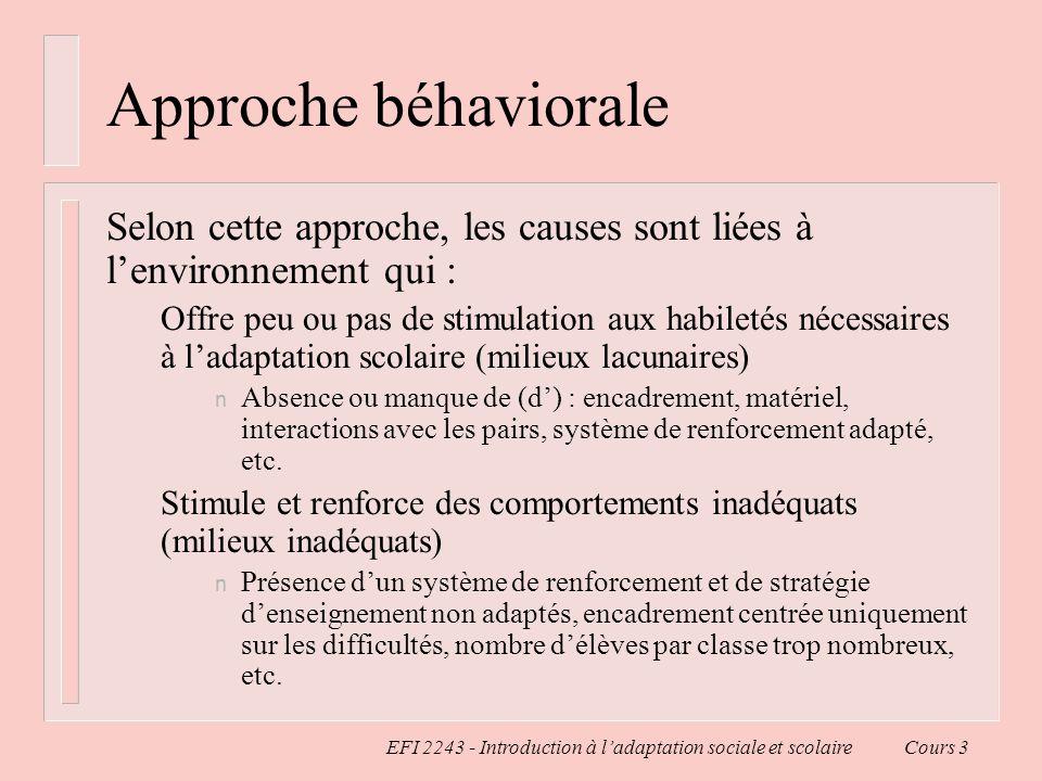 EFI 2243 - Introduction à ladaptation sociale et scolaire Cours 3 Approche béhaviorale Selon cette approche, les causes sont liées à lenvironnement qu