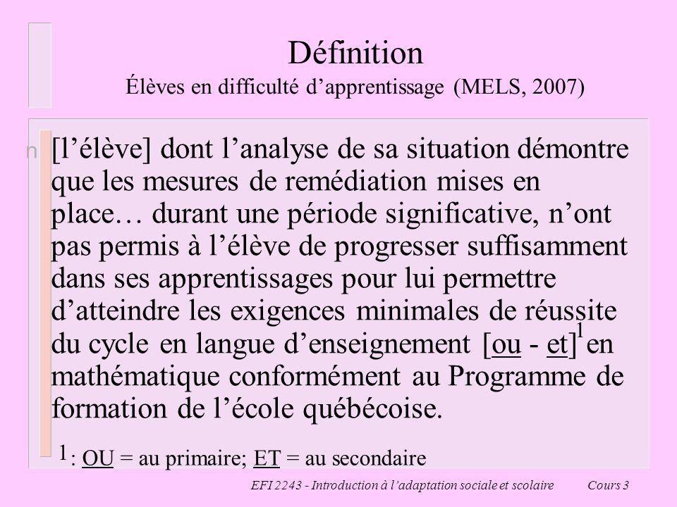EFI 2243 - Introduction à ladaptation sociale et scolaire Cours 3 Définition Élèves en difficulté dapprentissage (MELS, 2007) n [lélève] dont lanalyse