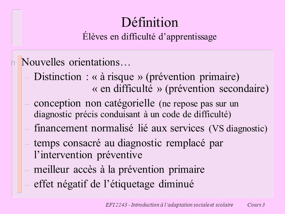 EFI 2243 - Introduction à ladaptation sociale et scolaire Cours 3 Définition Élèves en difficulté dapprentissage n Nouvelles orientations… – Distincti